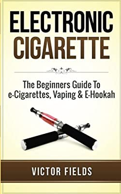 Electronic Cigarette: The Beginners Guide To e-Cigarettes, Vaping & E-Hookah from CreateSpace Independent Publishing Platform