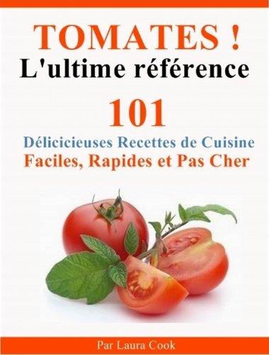 Tomates! L'Ultime Référence. 101 Délicieuses Recettes de Cuisine Faciles, Rapides et Pas Cher aux tomates.