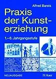 Praxis der Kunsterziehung: Zeichnen, Drucken, Malen, Collagieren, Plastisches Gestalten (1. bis 6. Klasse)