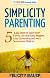 Simplicity Parenting: 5 Easy Steps to Slow Down Family Life, and Raise Happier, Less Demanding, and More Cooperative Children (Parenting, Simplicity Parenting, Peaceful Parenting, Positive Parenting)
