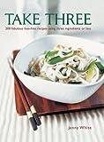Take Three: 200 Fabulous Fuss-Free Recipes Using Three Ingredients or Less