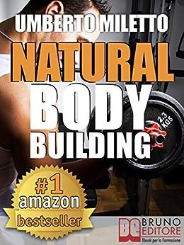 Natural Body Building. Trucchi, Segreti e Programmi per un Fisico da Urlo: Body Building Naturale con Attrezzi per il Bodybuilding Italiano (kindle) di [Miletto, Umberto]
