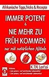 IMMER POTENT & NIE MEHR ZU FRüH KOMMEN – Afrikanische Tipps, Tricks & Rezepte nur mit natürlichen Mitteln: Inklusive Listen potenz- und lusttötender ... & potenz- und luststärkender Lebensmittel