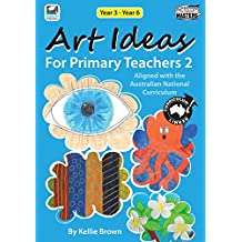 Art Ideas for Primary Teachers - Book 2: Years 3 - 6: Practical Art activities providing students with the opportunity to be creative, expressive and imaginative.