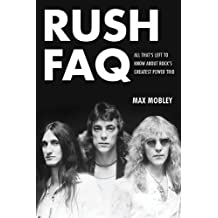 Rush FAQ: All That's Left To Know About Rock's Greatest Power Trio (FAQ Series) by Max Mobley (2014-05-01)