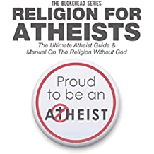 Religion for Atheists: The Ultimate Atheist Guide & Manual on the Religion Without God (The Blokehead Success Series)