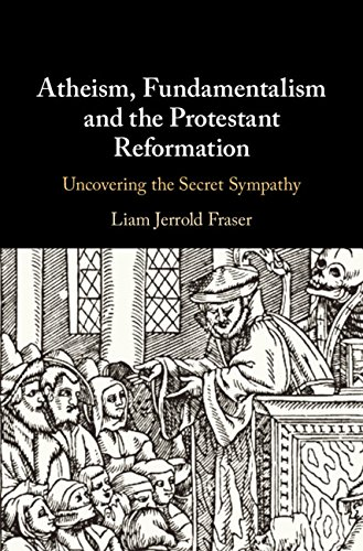 Atheism, Fundamentalism and the Protestant Reformation: Uncovering the Secret Sympathy (English Edition) por Liam Jerrold Fraser