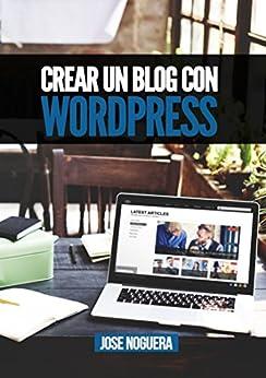 Crear un blog con Wordpress: La guía definitiva para la creación de webs profesionales con Wordpress (Marketing Online nº 3) de [Noguera, José]