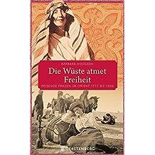 Die Wüste atmet Freiheit: Reisende Frauen im Orient 1717 bis 1930