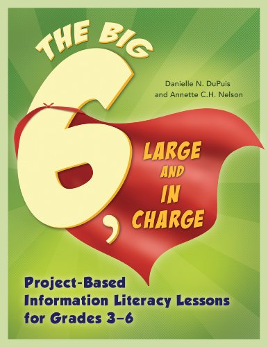Big6, Large and in Charge: Project-Based Information Literacy Lessons for Grades 3–6: Project-Based Information Literacy Lessons for Grades 3–6 (Big6 Information Literacy Skills)