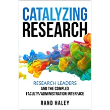Catalyzing Research: Research Leaders and the Complex Faculty/Administration Interface (English Edition)