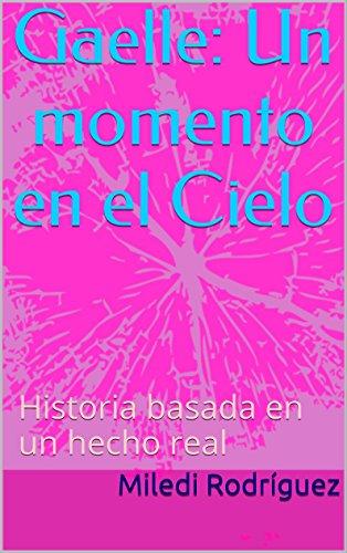 Gaelle: Un momento en el Cielo: Historia basada en un hecho real por Miledi Rodríguez