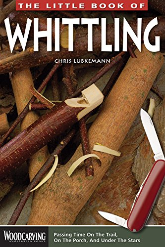 Little Book of Whittling: Passing Time on the Trail, on the Porch, and Under the Stars (Woodcarving Illustrated Books)