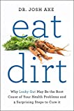 Eat Dirt: Why Leaky Gut May Be the Root Cause of Your Health Problems and 5...