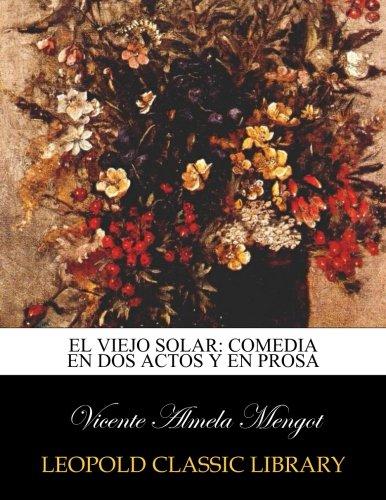 El viejo solar: comedia en dos actos y en prosa por Vicente Almela Mengot