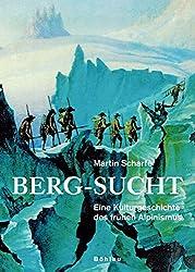 Berg-Sucht: Eine Kulturgeschichte des frühen Alpinismus 1750-1850