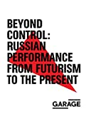 Beyond Control: Russian Performance from Futurism to the Present 1910-2017