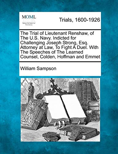 The Trial of Lieutenant Renshaw, of The U.S. Navy. Indicted for Challenging Joseph Strong, Esq. Attorney at Law, To Fight A Duel. With The Speeches of The Learned Counsel, Colden, Hoffman and Emmet