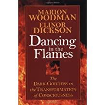 Dancing in the Flames: The Dark Goddess in the Transformation of Consciousness by Marion Woodman (1997-05-06)