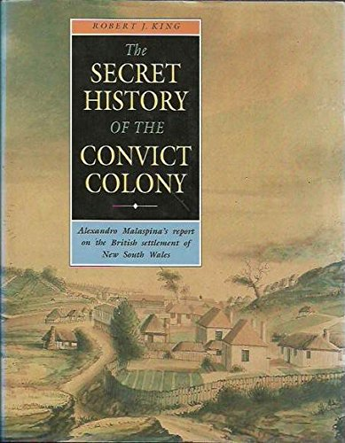 The Secret History of the Convict Colony: Alexandro Malaspina's Report on the British Settlement of New South Wales por Robert King