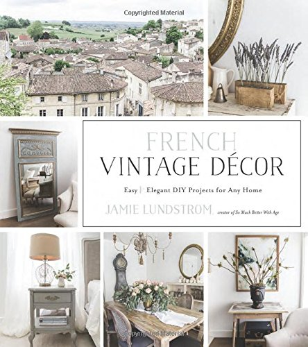 French Vintage Decor: Easy and Elegant DIY Projects for Any Home (Elegant Home Decor)