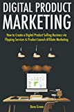 Digital Product Marketing: How to Create a Digital Product Selling Business via Flipping Services & Product Launch Affiliate Marketing