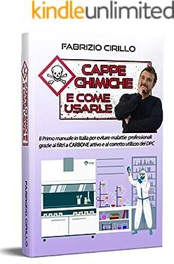 Cappe chimiche e come usarle: Il primo manuale in Italia per evitare malattie professionali grazie ai filtri a carbone attivo e al corretto utilizzo dei DPC