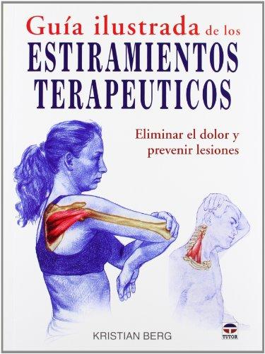 GUÍA ILUSTRADA DE LOS ESTIRAMIENTOS TERAPÉUTICOS: ELIMINAR EL DOLOR Y PREVENIR LESIONES por Kristian Berg