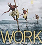 Work: The World in Photographs (Collectors (National Geographic))