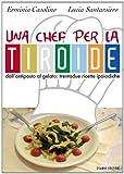Una chef per la tiroide. Dall'antipasto al gelato. Trentadue ricette ipoiodiche