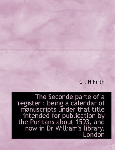 The Seconde parte of a register: being a calendar of manuscripts under that title intended for publication by the Puritans about 1593, and now in Dr William's library, London