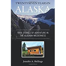 Twenty-Seven Years in Alaska: True Stories of Adventure in the Alaskan Wilderness