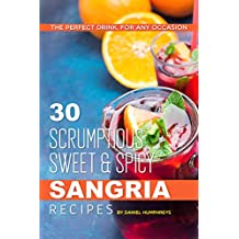 30 Scrumptious, Sweet Spicy Sangria Recipes: The Perfect Drink, For Any Occasion