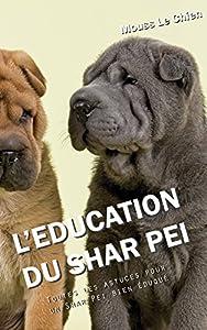 L'EDUCATION DU SHAR PEI: Toutes les astuces pour un Shar Pei bien éduqué
