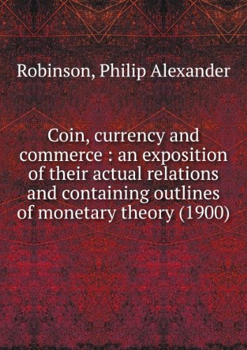 Coin, currency and commerce : an exposition of their actual relations and containing outlines of monetary theory (1900)