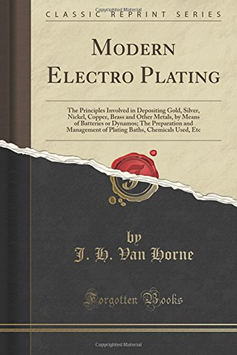 Modern Electro Plating: The Principles Involved in Depositing Gold, Silver, Nickel, Copper, Brass and Other Metals, by Means of Batteries or Dynamos; ... Baths, Chemicals Used, Etc (Classic Reprint)