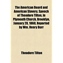 The American Board and American Slavery. Speech of Theodore Tilton, in Plymouth Church, Brooklyn, January 28, 1860, Reported by Wm. Henry Burr