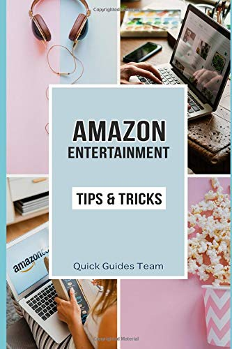 AMAZON ENTERTAINMENT: TIPS & TRICKS: Make The Most Out Of Amazon Music, Prime Video, Appstore, Digital Games, Online Courses, Audiobooks, Rapids