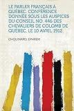 Cover of: Le Parler Francais a Quebec. Conference Donnee Sous Les Auspices Du Conseil No. 446 Des Chevaliers de Colomb de Quebec, Le 10 Avril 1912 |