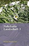 Nahrhafte Landschaft 3: Von Baumw?ssern, Fetthennen, Schaum- und Springkr?utern, Ohrenpilzen, s??en Eicheln, Kranawitt und anderen wiederentdeckten Nutz- und Heilpflanzen