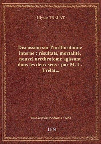 Discussion surl'urthrotomieinterne: rsultats,mortalit, nouvel urthrotome agissant dans lesd