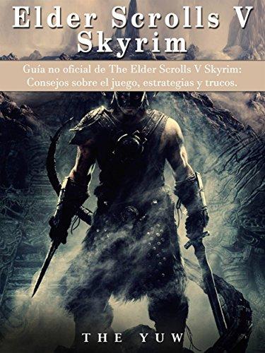 Guía No Oficial De The Elder Scrolls V Skyrim: Consejos Sobre El Juego, Estrategias Y Trucos. por Joshua Abbott