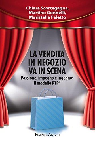 La vendita in negozio va in scena. Passione, impegno e ingegno: il modello RTP©: Passione, impegno e ingegno: il modello RTP© (Manuali) (Italian Edition)