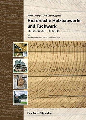 Historische Holzbauwerke und Fachwerk. Instandsetzen - Erhalten.: Teil 1: Schwerpunkt Wärme- und Feuchteschutz.