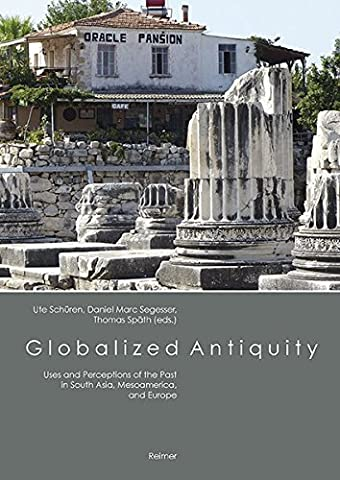 Globalized Antiquity: Uses and Perceptions of the Past in South Asia, Mesoamerica, and Europe
