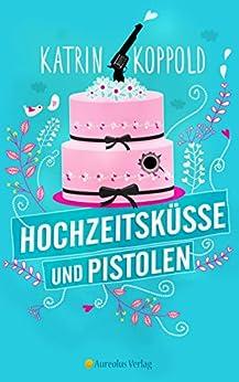Hochzeitsküsse und Pistolen (Roman) von [Koppold, Katrin, Herzog, Katharina ]