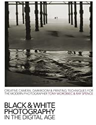 Black & White Photography in a Digital Age: Creative Camera, Darkroom and Printing Techniques for the Modern Photographer by Tony Worobiec (2007-05-15)
