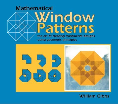 Mathematical Window Patterns: The Art of Creating Translucent Designs Using Geometric Principles by Gibbs, William (1999) Paperback