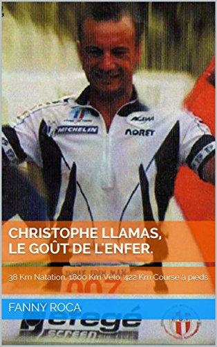 Christophe LLAMAS, Le goût de l'enfer.: 38 Km Natation, 1800 Km Vélo, 422 Km Course à pieds por Fanny ROCA