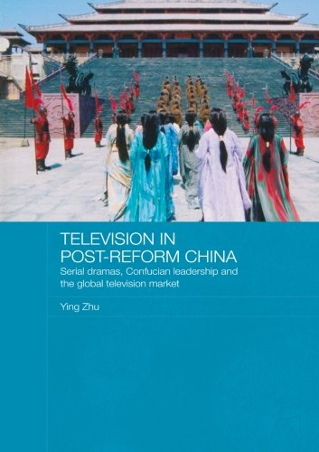 Television in Post-Reform China: Serial Dramas, Confucian Leadership and the Global Television Market (Media, Culture and Social Change in Asia)